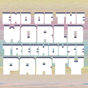 End of the World Treehouse Party