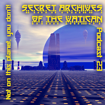 Secret Archives of the Vatican Podcast 23 - Not On This Planet, You Don't!
