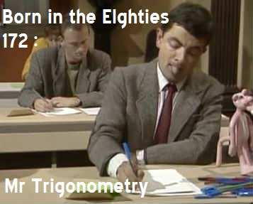 Born in the Eighties 172: Mr Trigonometry