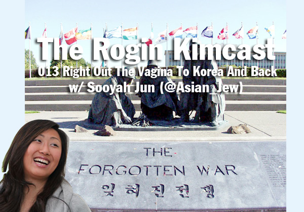 013 Right Out The Vagina To Korea And Back w/ Sooyah Jun (@Asian_Jew)