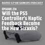 Artwork for Episode 214 - Will the PS5 Controller's Haptic Feedback Become the New Sixaxis?
