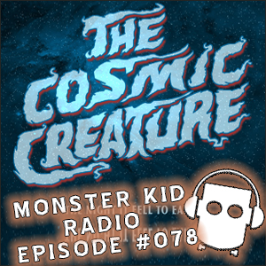 Monster Kid Radio #078 - The Cosmic Creature is coming! Are you ready?