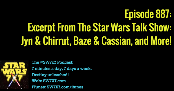 887: Jyn and Chirrut, Baze and Cassian, and The Star Wars Talk Show