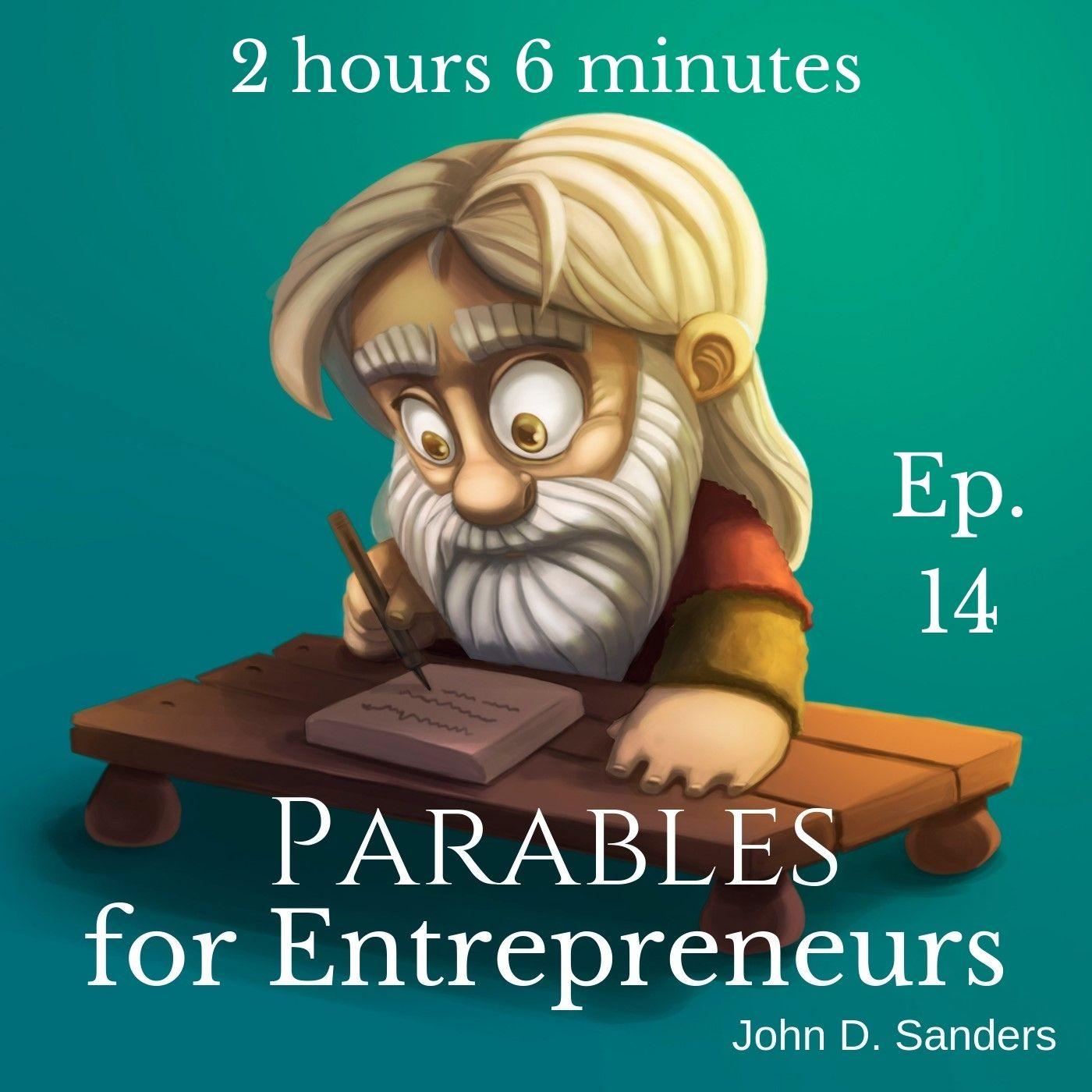 Ep. 14 Parables for Entrepreneurs (2hrs 6mins)