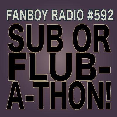 Fanboy Radio #592 - Sub-or-Flub-A-Thon LIVE!