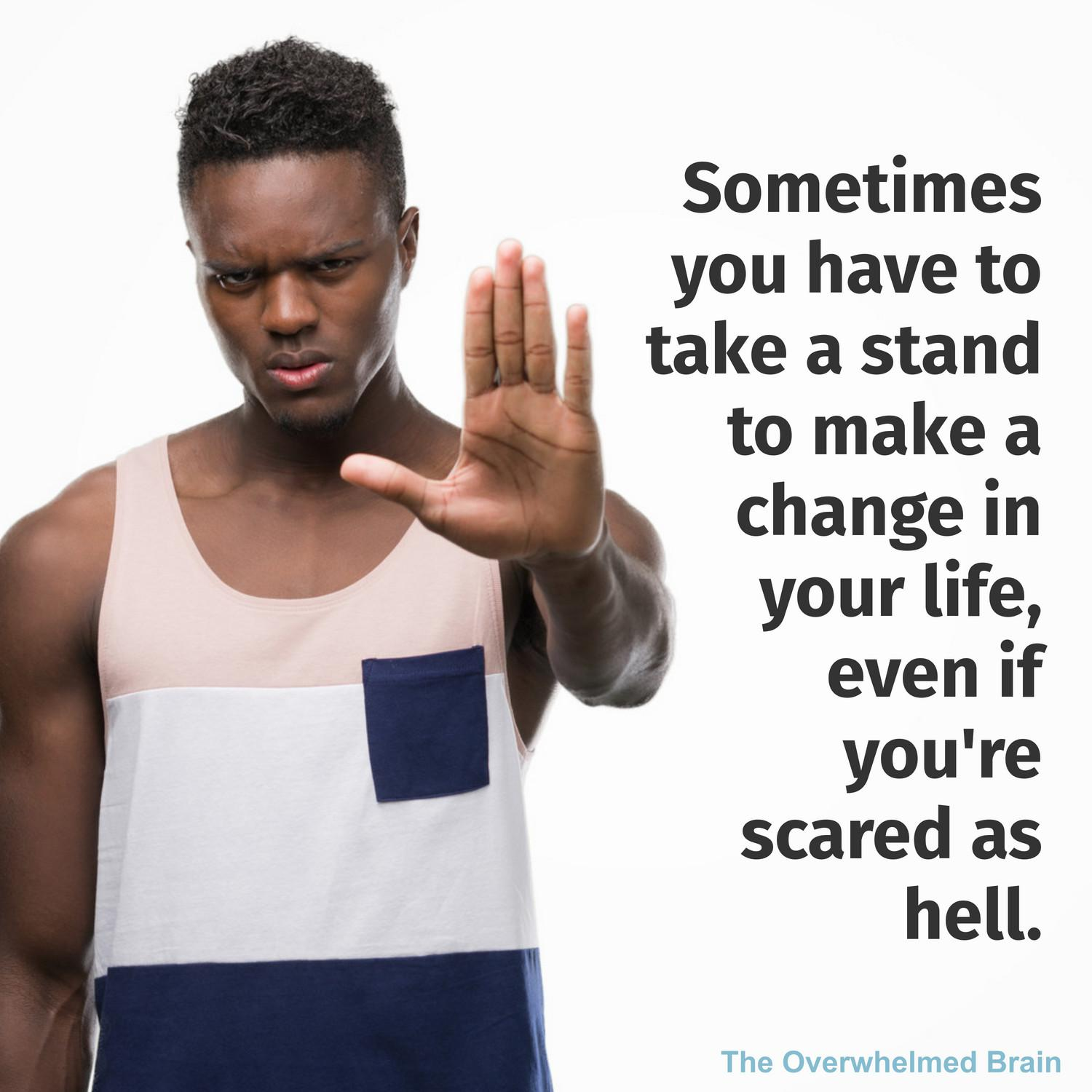 Sometimes you have to take a stand to make a change in your life, even if you're scared as hell.