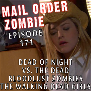 Mail Order Zombie: Episode 171 - Vs. The Dead, Bloodlust Zombies, The Walking Dead Girls, Dead of Night: A Zombie Novel
