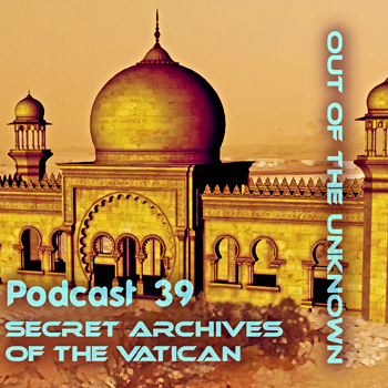Secret Archives of the Vatican Podcast 39 - Out of the Unknown