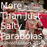 More Than Just Salty Parabolas (Ghostbusters 2016)