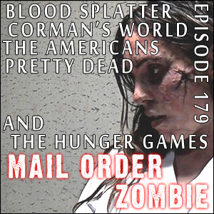 Mail Order Zombie: Episode 179 - Blood Splatter, Pretty Dead, The Hunger Games, Corman's World & The Americans