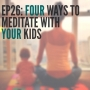 Artwork for Ep26: Four Ways to Meditate with your Kids