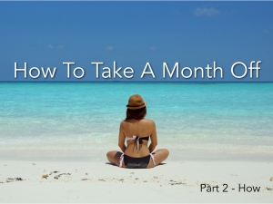 Episode 012 - Take A Month Off - HOW (Part 2)