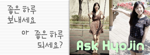 [Ask Hyojin] 좋은 하루 보내세요 or 좋은 하루 되세요?