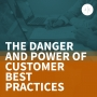 Artwork for The Danger and Power of Customer Best Practices