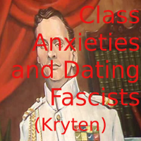 Class Anxieties and Dating Fascists (Kryten)