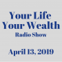 Artwork for Your Life Your Wealth Radio Show - April 13, 2019