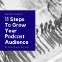 Artwork for 11 Steps To Grow Your Podcast Audience