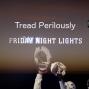 Artwork for Tread Perilously -- Friday Night Lights: Last Days of Summer