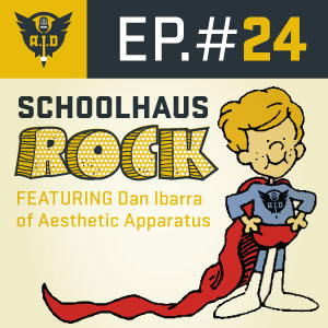 "Episode 24 Dan Ibarra of Aesthetic Apparatus  ""Schoolhaus Rock"""