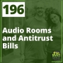 Artwork for 196 Audio Rooms and Antitrust Bills