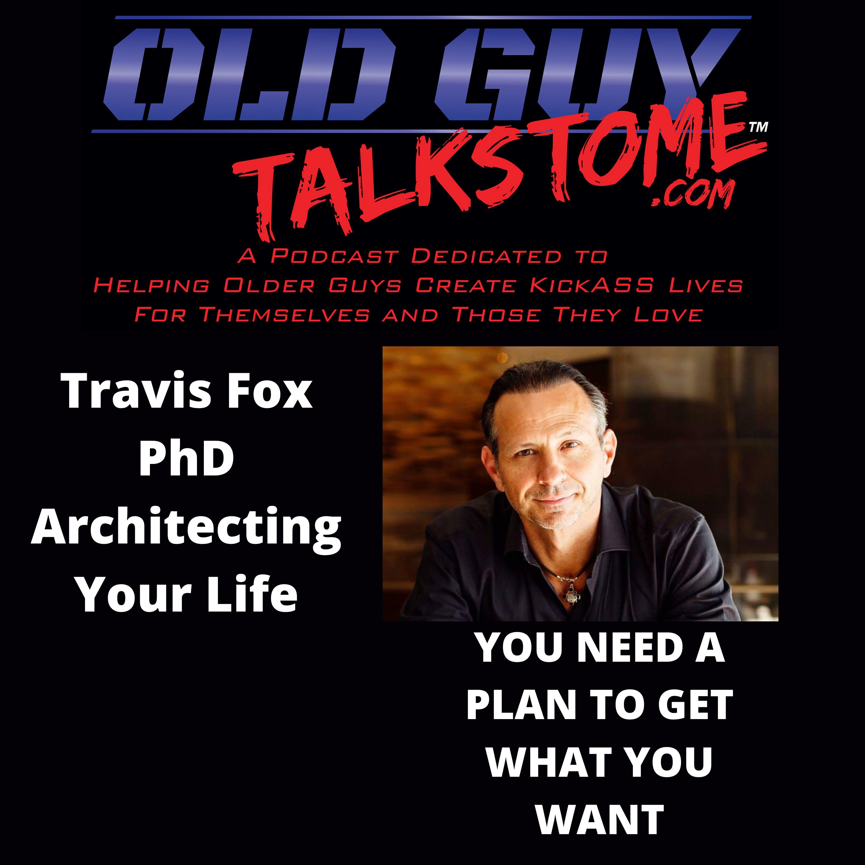 OldGuyTalksToMe - Travis Fox PhD Architecting Your Life