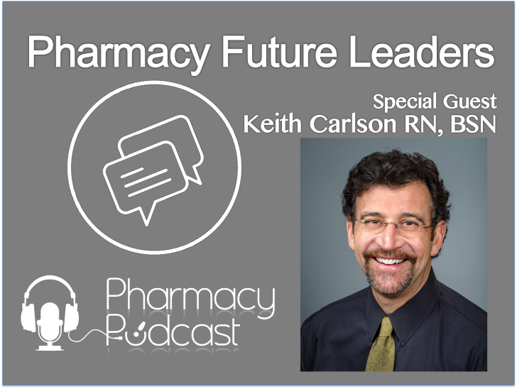 Pharmacy Future Leaders - Keith Carlson RN, BSN   - Pharmacy Podcast Episode 358