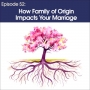 Artwork for #52 - How Family of Origin Impacts Your Marriage