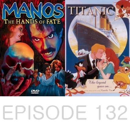 Episode 132 - Manos: The Hands of Fate and Titanic: The Legend Goes On