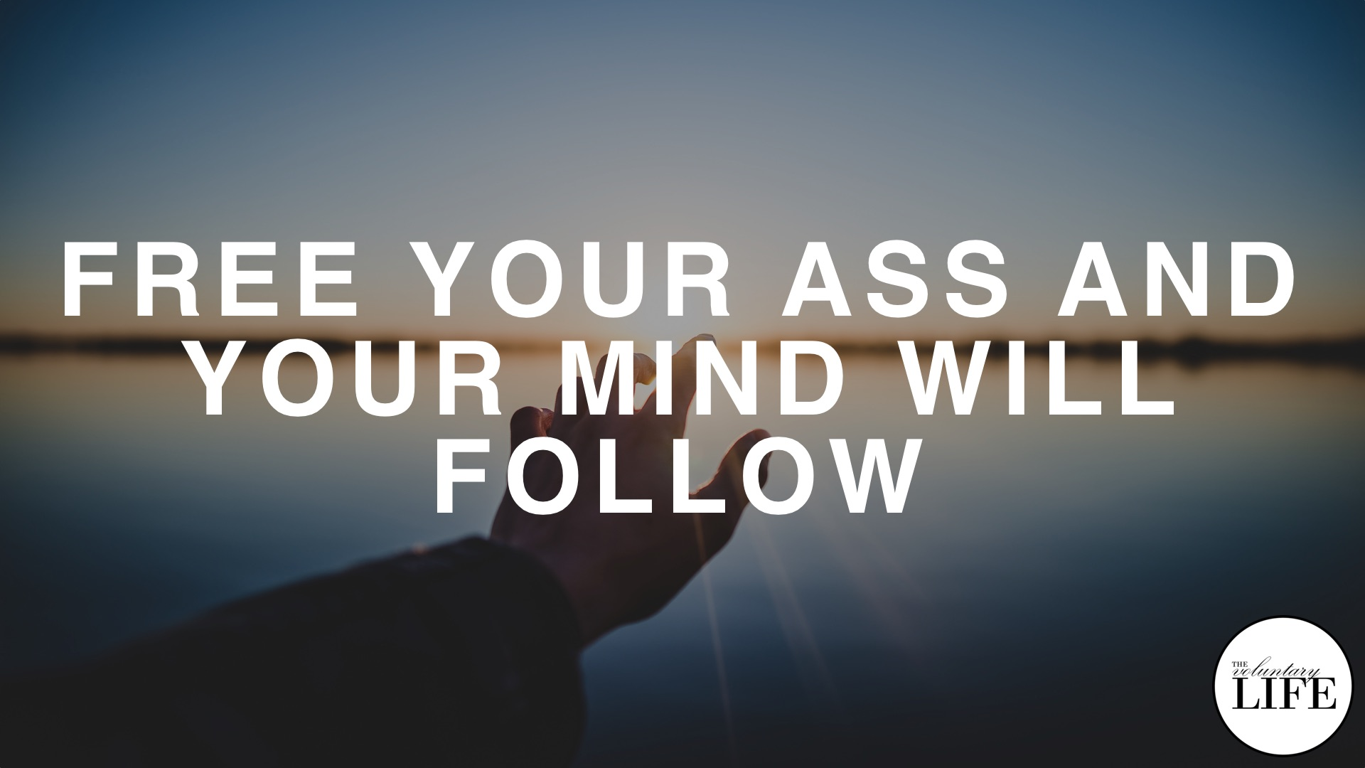 79 Entrepreneurship Part 11: Free Your Ass And Your Mind Will Follow