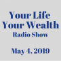 Artwork for Your Life Your Wealth Radio Show - May 4, 2019