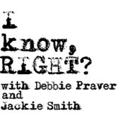 I Know, RIGHT????? With Debbie Praver and Jackie Smith