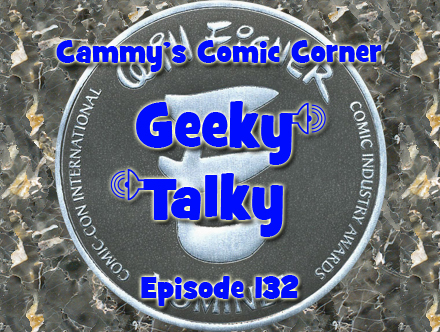Cammy's Comic Corner - Geeky Talky - Episode 132