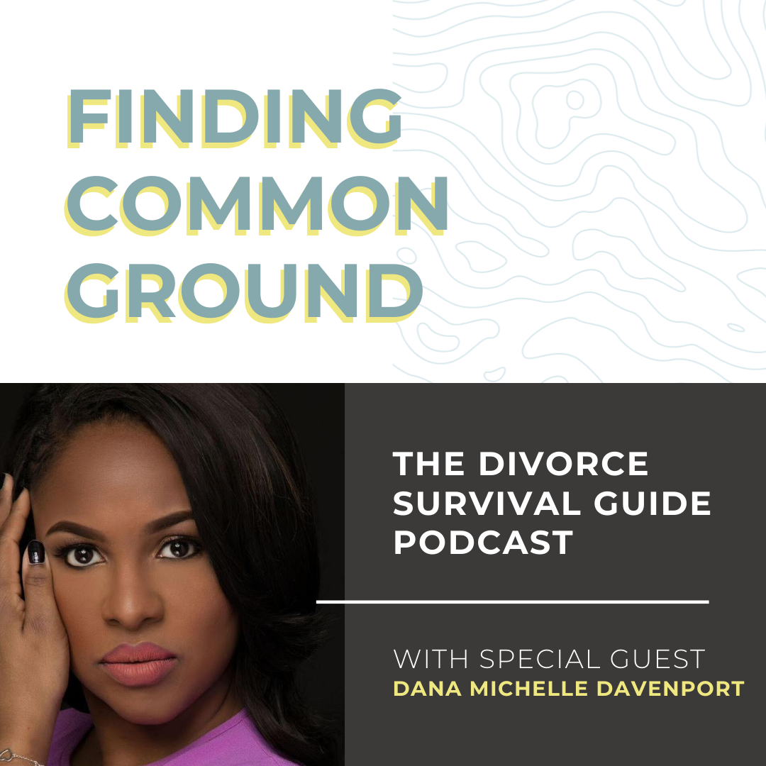 The Divorce Survival Guide Podcast - Finding Common Ground with Dana Michelle Davenport, Esq.