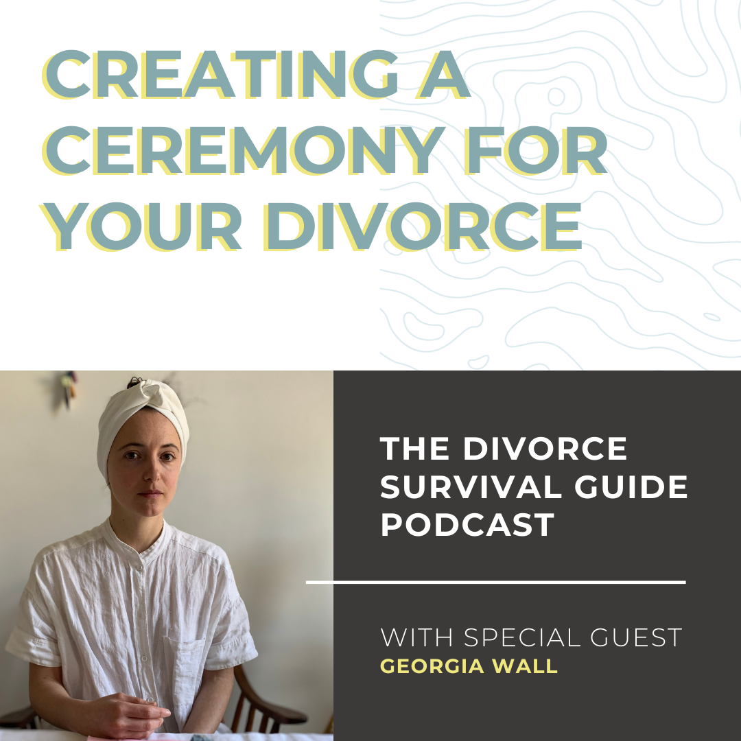 The Divorce Survival Guide Podcast - Creating a Ceremony for Your Divorce with Georgia Wall
