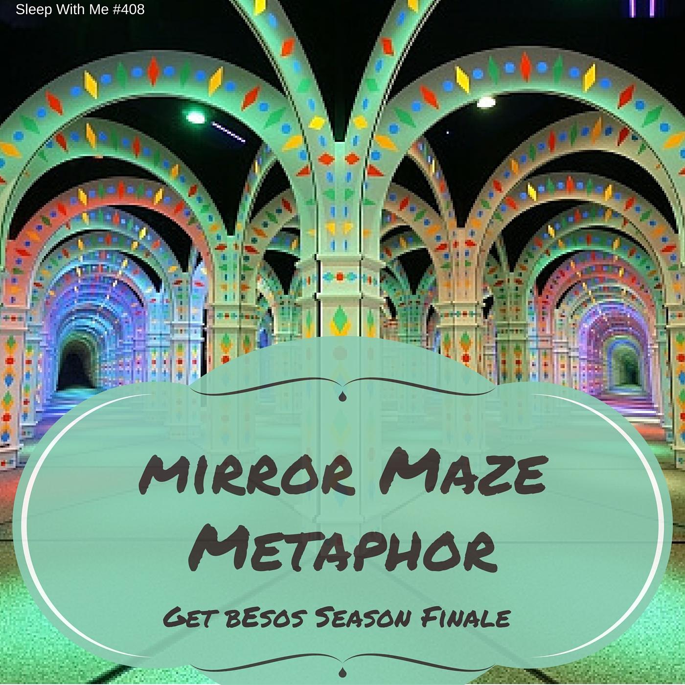 Mirror Maze Metaphor | Get Besos Season Finale | Sleep With Me #408