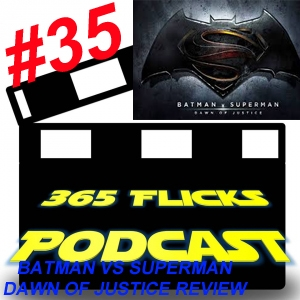 365Flicks #35 Batman Vs Superman: Dawn Of Justice Review, Quick News, Wrestlemania Predictions