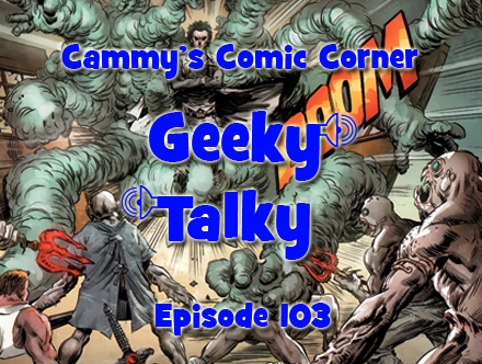 Cammy's Comic Corner - Geeky Talky - Episode 103