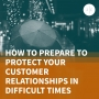 Artwork for How to Prepare to Protect Your Customer Relationships in Difficult Times