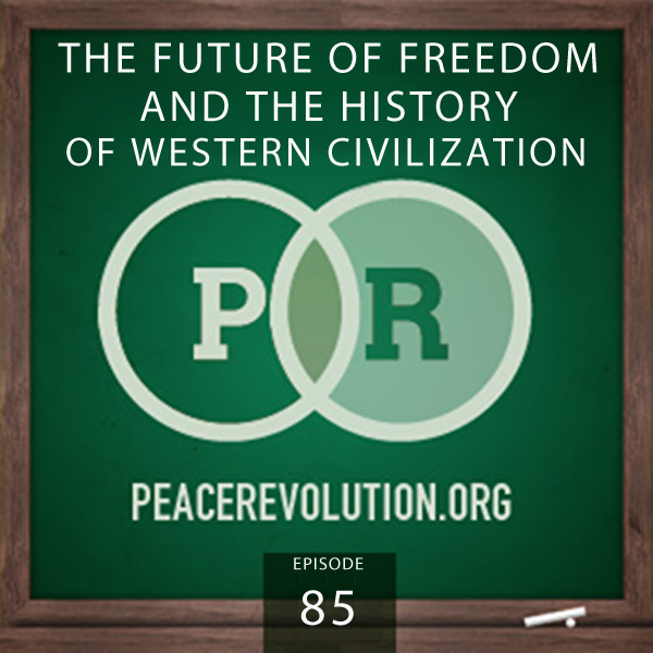 Peace Revolution episode 085: The Future of Freedom & the History of Western Civilization