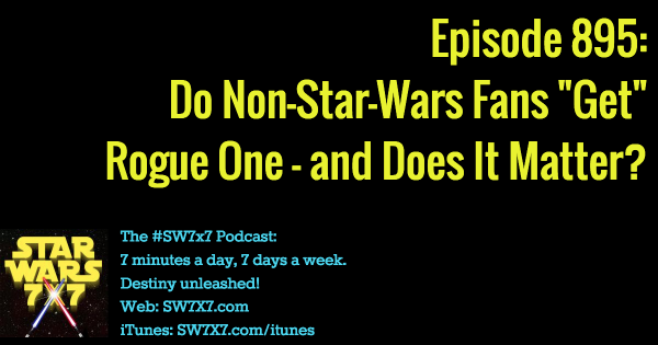 "895: Do Non-Star-Wars Fans ""Get"" Rogue One, and Does It Matter?"