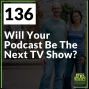 Artwork for 136 Will Your Podcast Be The Next TV Show?