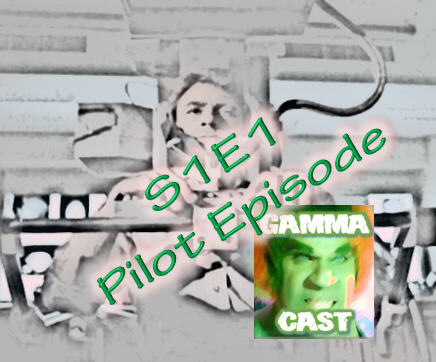 Pilot Episode S1E1 - The Gamma Cast