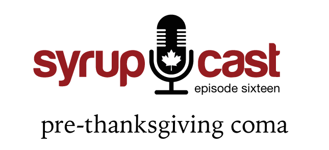 SyrupCast Episode 16: Pre-Thanksgiving Coma