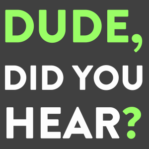 Dude, Did You Hear?
