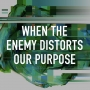 Artwork for When The Enemy Distorts Our Purpose
