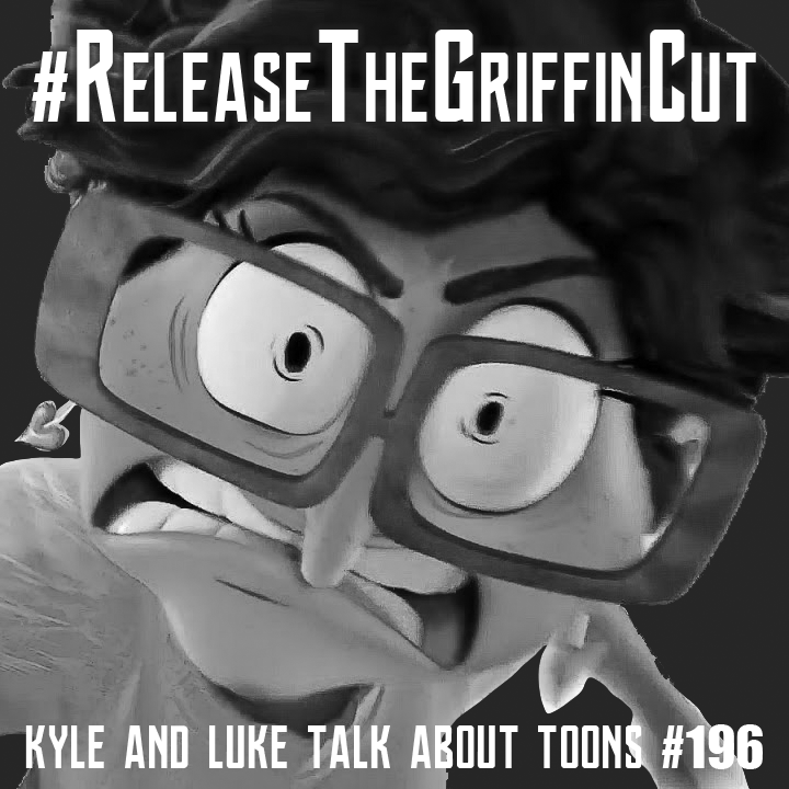 Kyle and Luke Talk About Toons #196: #ReleaseTheGriffinCut