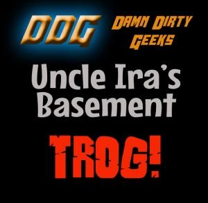 UNCLE IRA'S BASEMENT Mini-Podcast: TROG