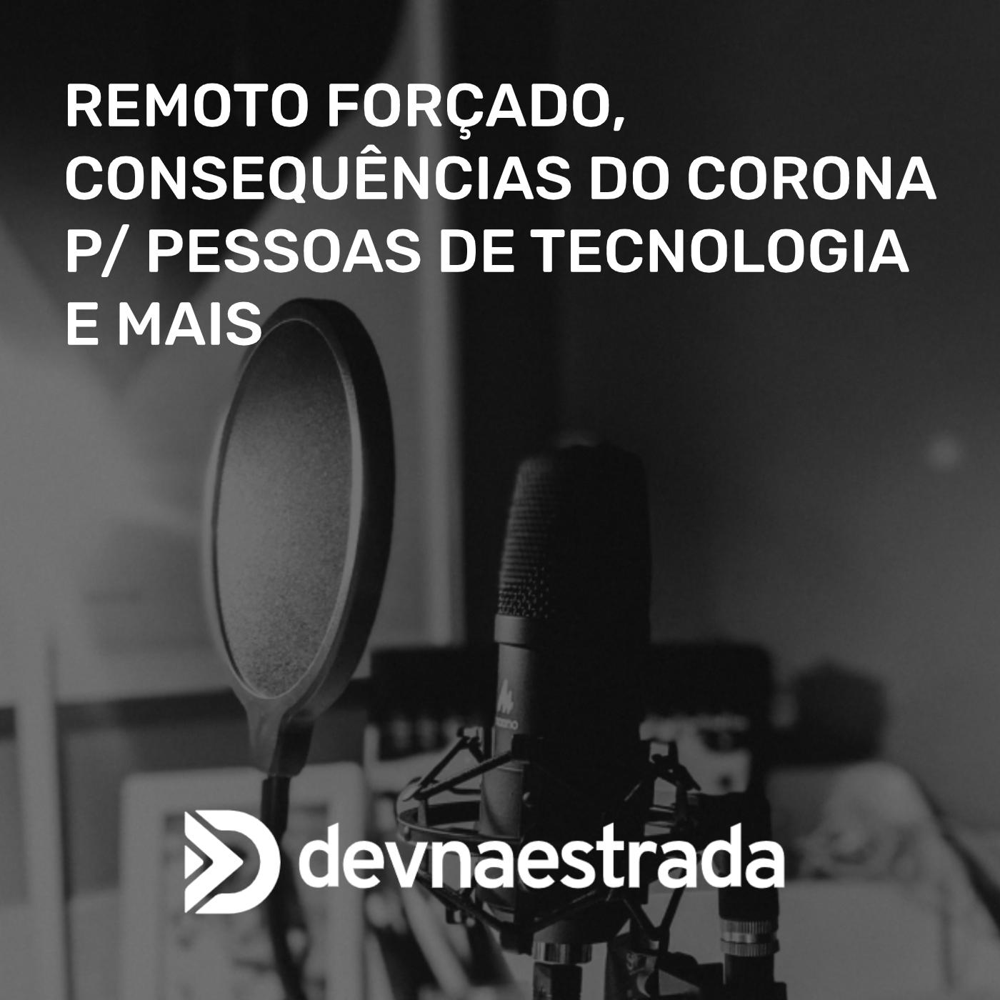 Remoto Forçado, Consequências do Corona p/ pessoas de tecnologia e mais