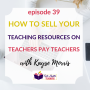 Artwork for How to Sell Your Teaching Resources on Teachers Pay Teachers with Kayse Morris