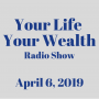 Artwork for Your Life Your Wealth Radio Show - April 6, 2019
